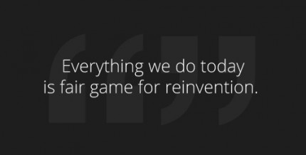 Everything we do today is fair game for reinvention